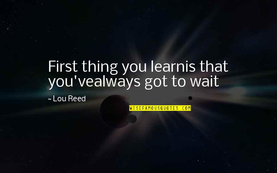 Lou Reed Quotes By Lou Reed: First thing you learnis that you'vealways got to