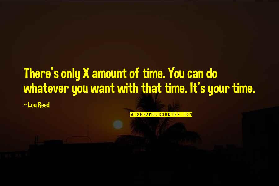 Lou Reed Quotes By Lou Reed: There's only X amount of time. You can