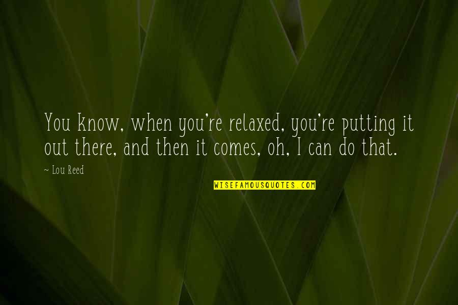 Lou Reed Quotes By Lou Reed: You know, when you're relaxed, you're putting it
