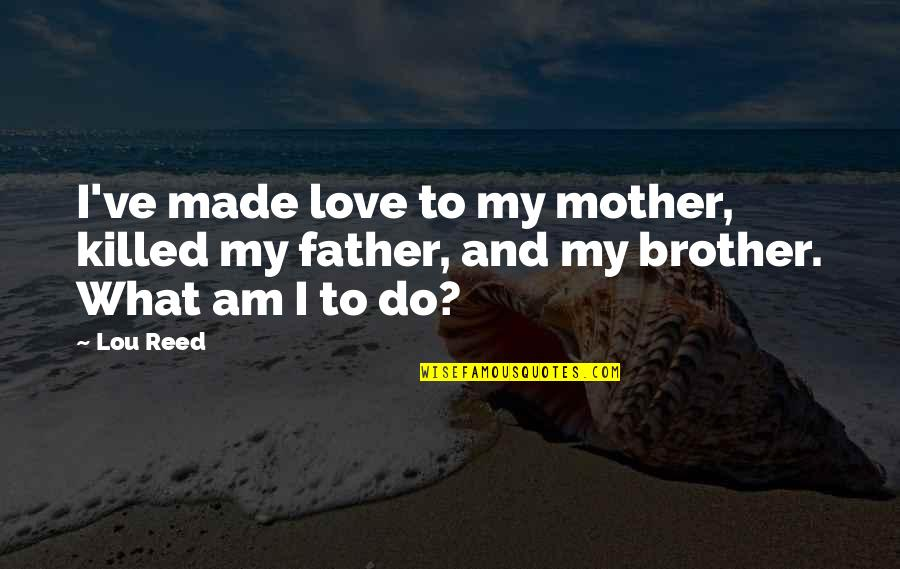 Lou Reed Quotes By Lou Reed: I've made love to my mother, killed my