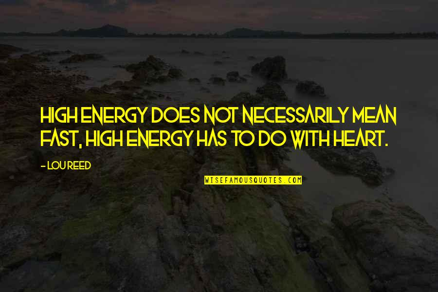 Lou Reed Quotes By Lou Reed: High energy does not necessarily mean fast, high