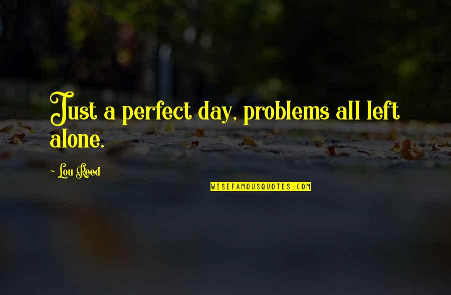 Lou Reed Quotes By Lou Reed: Just a perfect day, problems all left alone.