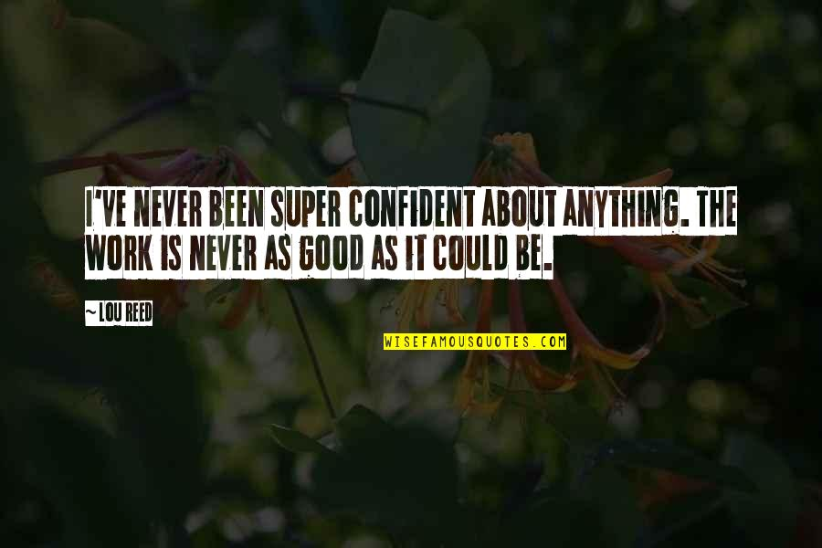 Lou Reed Quotes By Lou Reed: I've never been super confident about anything. The