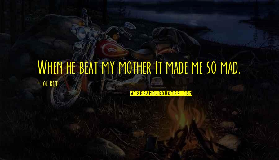 Lou Reed Quotes By Lou Reed: When he beat my mother it made me