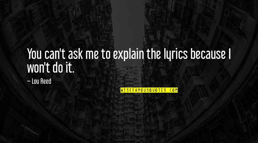 Lou Reed Quotes By Lou Reed: You can't ask me to explain the lyrics