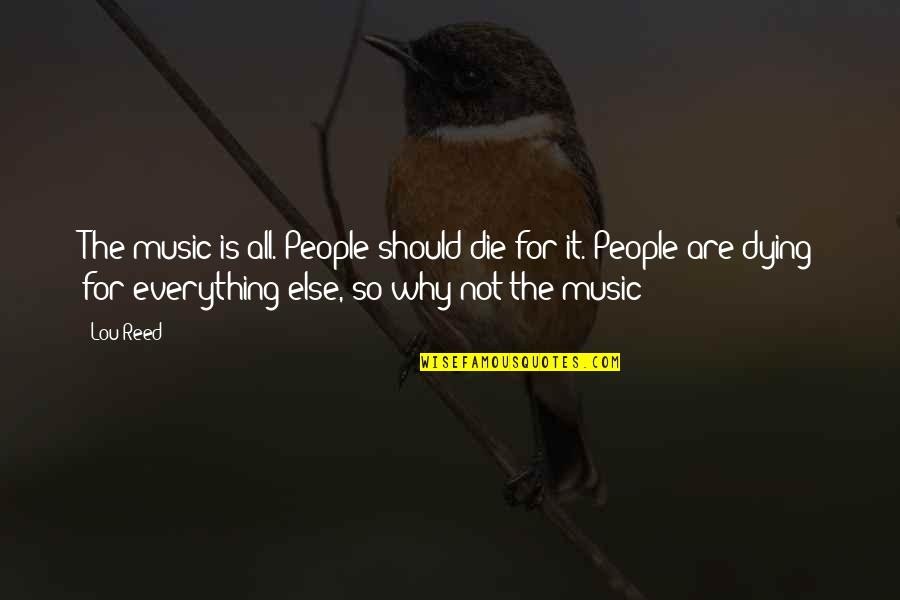 Lou Reed Quotes By Lou Reed: The music is all. People should die for