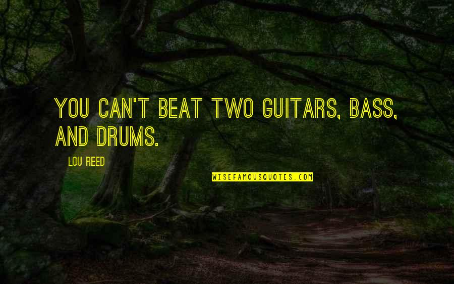 Lou Reed Quotes By Lou Reed: You can't beat two guitars, bass, and drums.