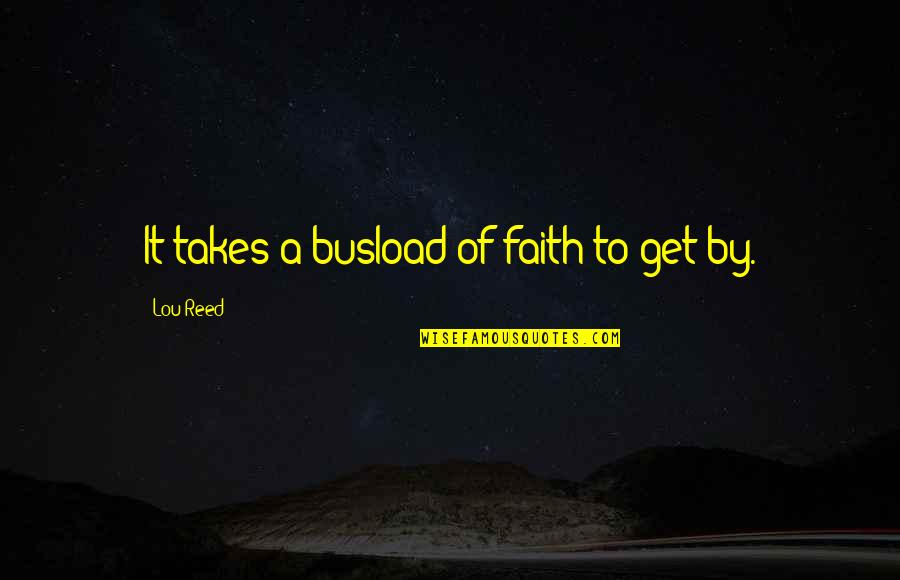Lou Reed Quotes By Lou Reed: It takes a busload of faith to get