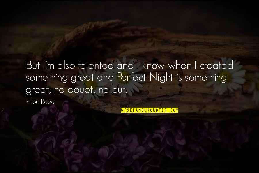 Lou Reed Quotes By Lou Reed: But I'm also talented and I know when