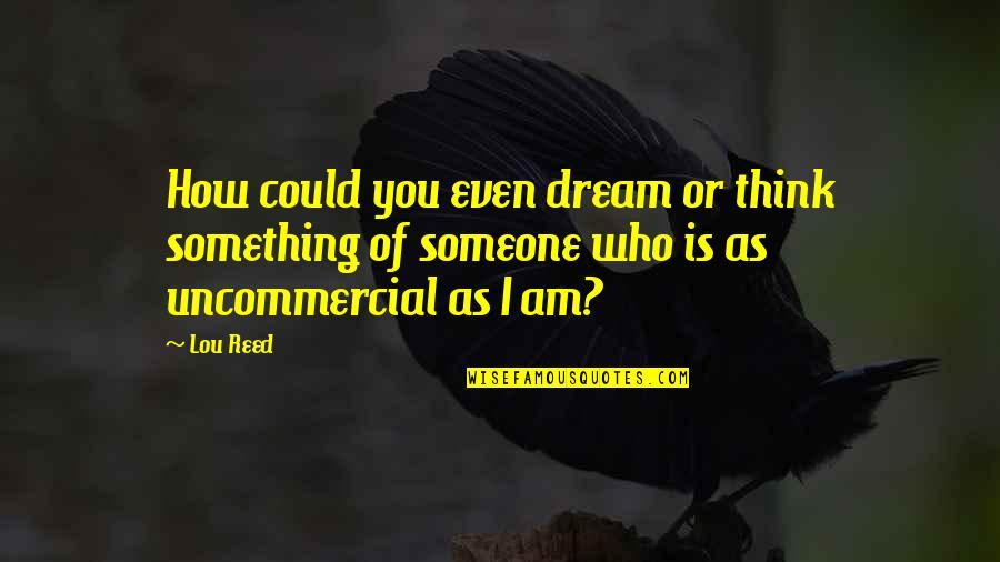 Lou Reed Quotes By Lou Reed: How could you even dream or think something