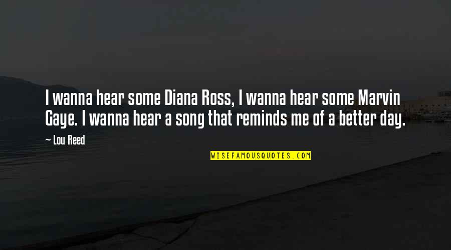Lou Reed Quotes By Lou Reed: I wanna hear some Diana Ross, I wanna
