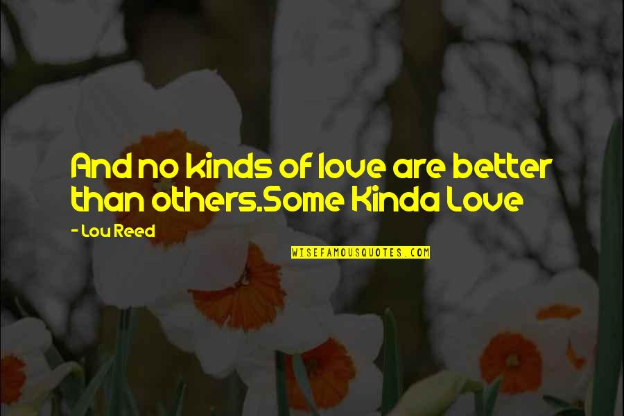 Lou Reed Quotes By Lou Reed: And no kinds of love are better than