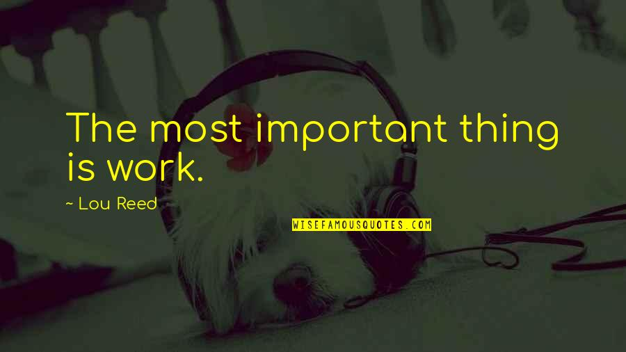 Lou Reed Quotes By Lou Reed: The most important thing is work.