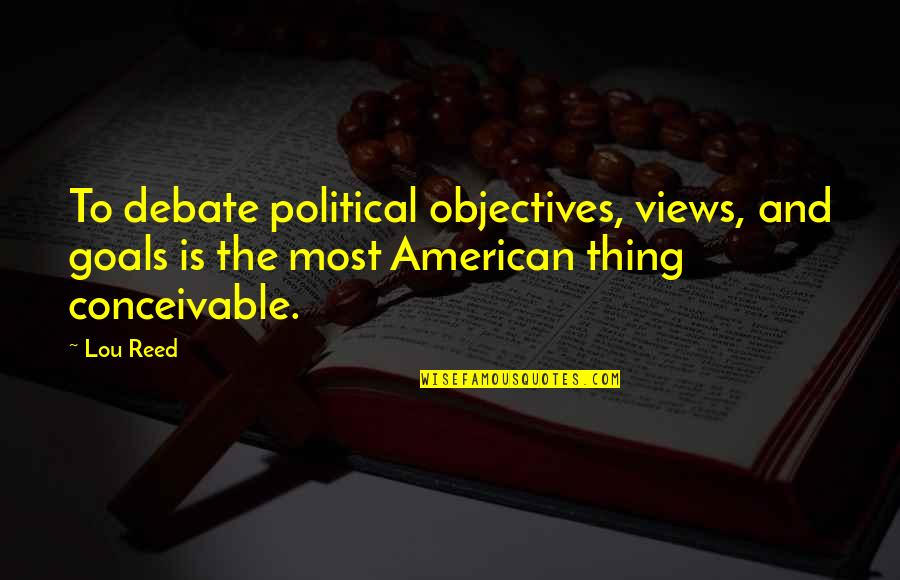 Lou Reed Quotes By Lou Reed: To debate political objectives, views, and goals is