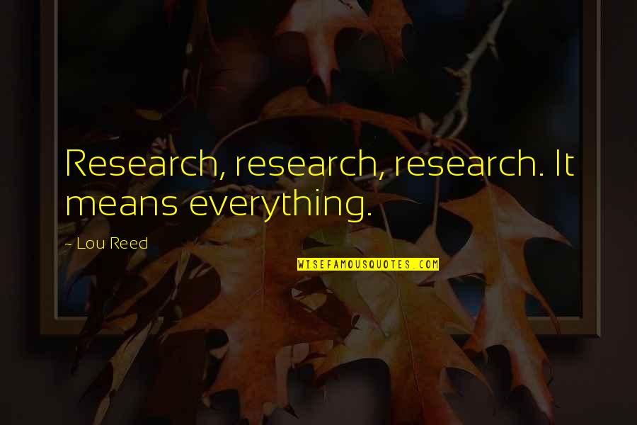 Lou Reed Quotes By Lou Reed: Research, research, research. It means everything.