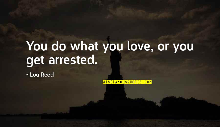 Lou Reed Quotes By Lou Reed: You do what you love, or you get