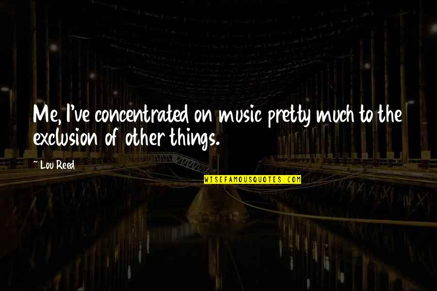 Lou Reed Quotes By Lou Reed: Me, I've concentrated on music pretty much to