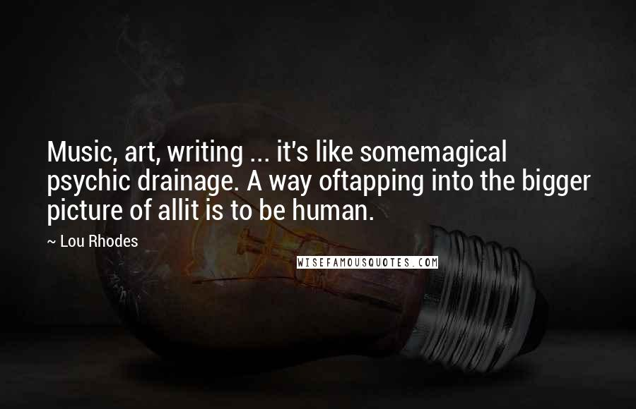 Lou Rhodes quotes: Music, art, writing ... it's like somemagical psychic drainage. A way oftapping into the bigger picture of allit is to be human.
