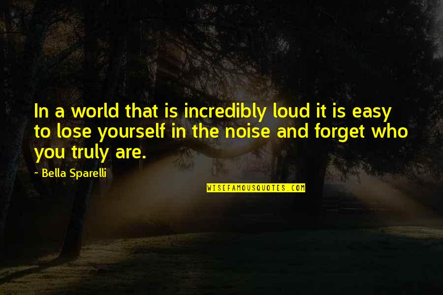Loud Noise Quotes By Bella Sparelli: In a world that is incredibly loud it
