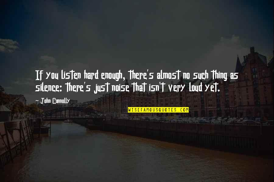 Loud Noise Quotes By John Connolly: If you listen hard enough, there's almost no