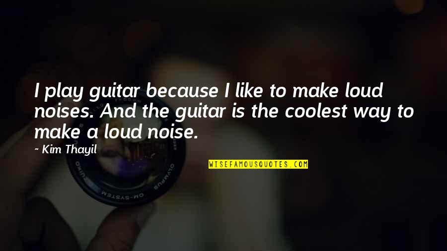 Loud Noise Quotes By Kim Thayil: I play guitar because I like to make