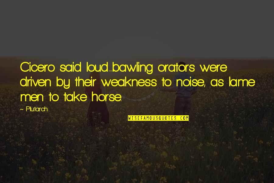 Loud Noise Quotes By Plutarch: Cicero said loud-bawling orators were driven by their