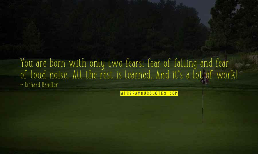 Loud Noise Quotes By Richard Bandler: You are born with only two fears: fear