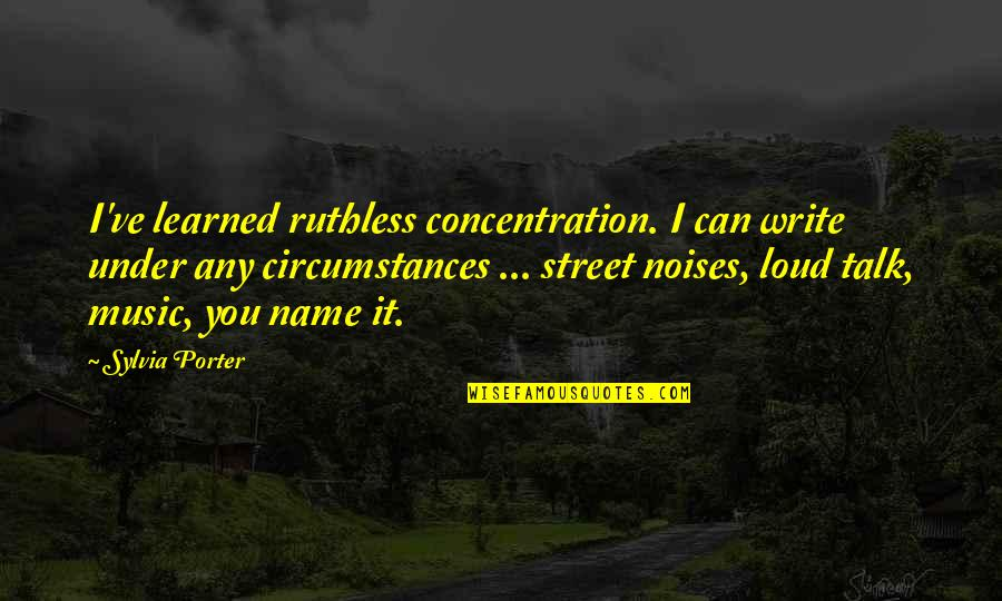 Loud Noise Quotes By Sylvia Porter: I've learned ruthless concentration. I can write under