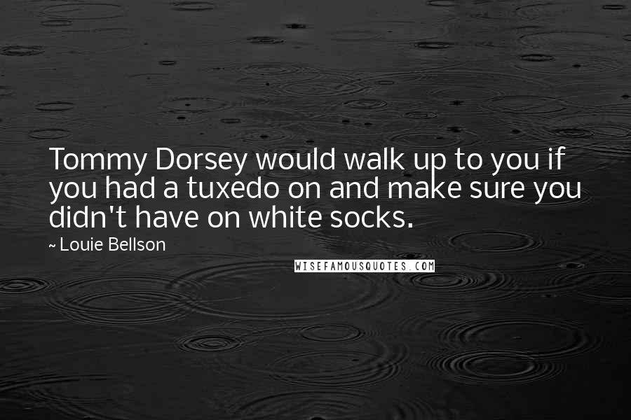 Louie Bellson quotes: Tommy Dorsey would walk up to you if you had a tuxedo on and make sure you didn't have on white socks.