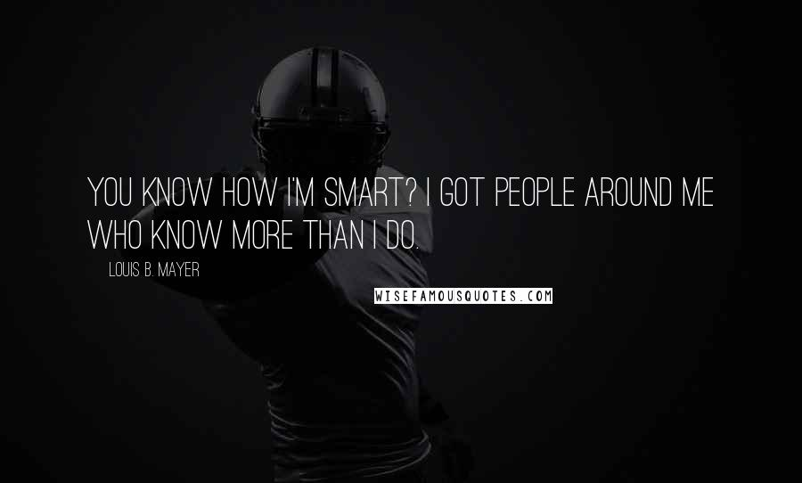 Louis B. Mayer quotes: You know how I'm smart? I got people around me who know more than I do.