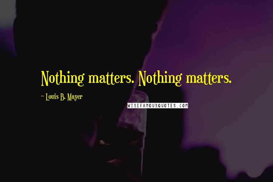 Louis B. Mayer quotes: Nothing matters. Nothing matters.