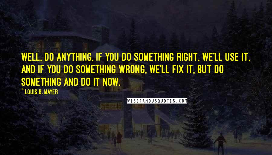 Louis B. Mayer quotes: Well, do anything, if you do something right, we'll use it, and if you do something wrong, we'll fix it, but do something and do it now.