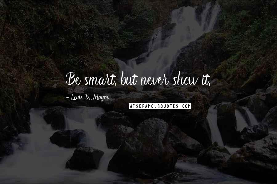 Louis B. Mayer quotes: Be smart, but never show it.