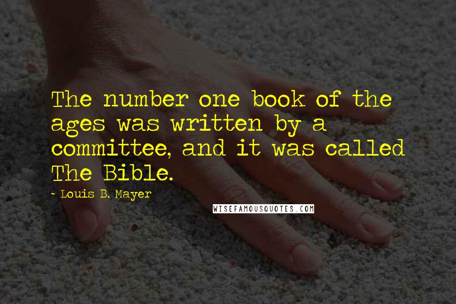Louis B. Mayer quotes: The number one book of the ages was written by a committee, and it was called The Bible.