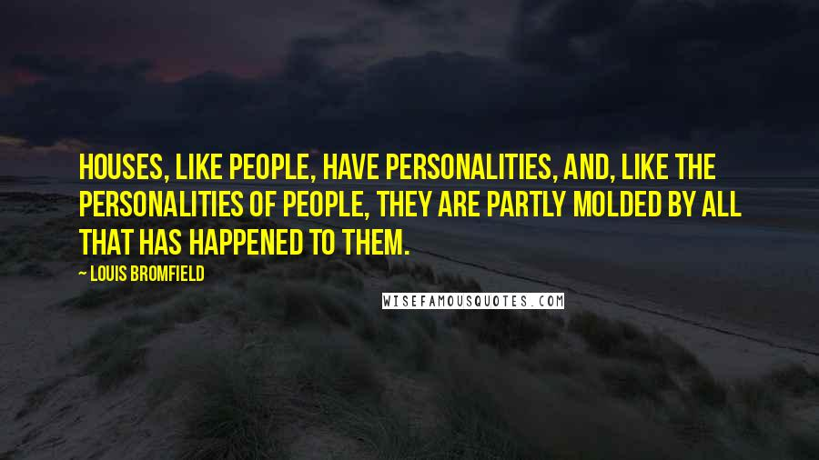 Louis Bromfield quotes: Houses, like people, have personalities, and, like the personalities of people, they are partly molded by all that has happened to them.