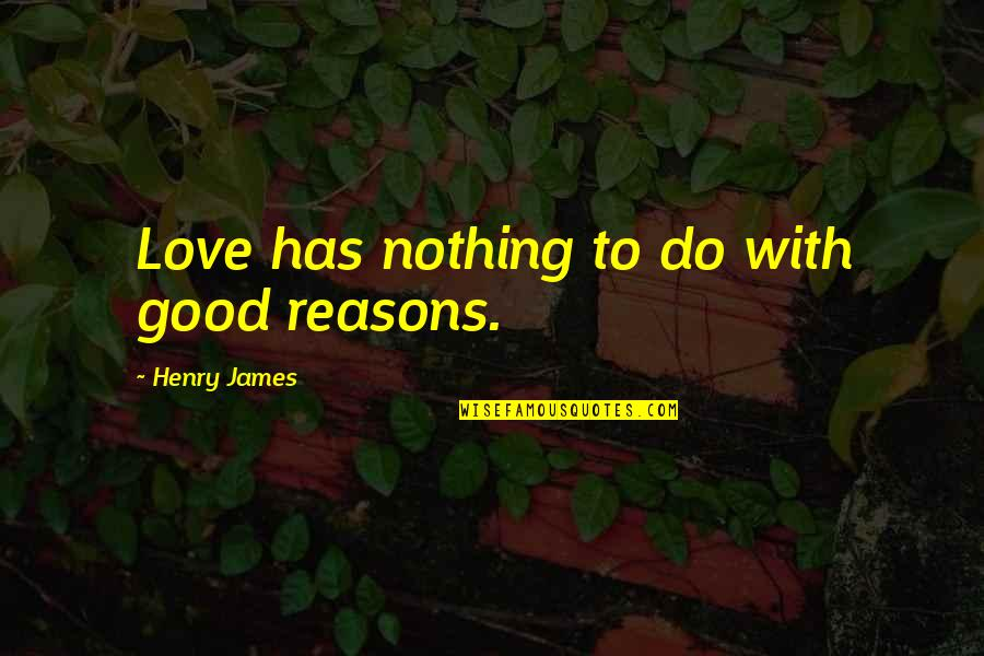 Louis Ck One Night Stand Quotes By Henry James: Love has nothing to do with good reasons.