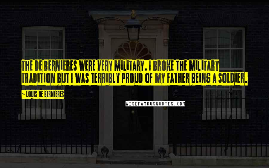 Louis De Bernieres quotes: The De Bernieres were very military. I broke the military tradition but I was terribly proud of my father being a soldier.