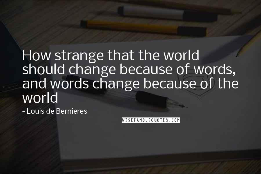 Louis De Bernieres quotes: How strange that the world should change because of words, and words change because of the world