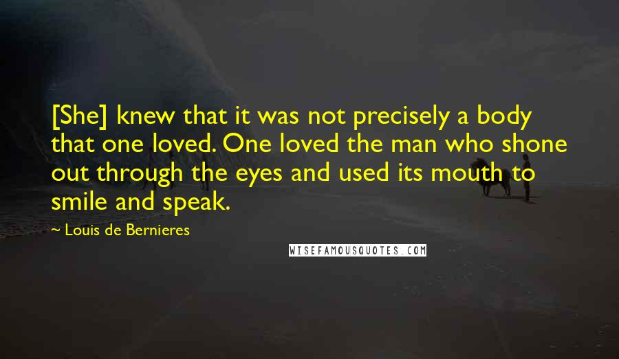 Louis De Bernieres quotes: [She] knew that it was not precisely a body that one loved. One loved the man who shone out through the eyes and used its mouth to smile and speak.