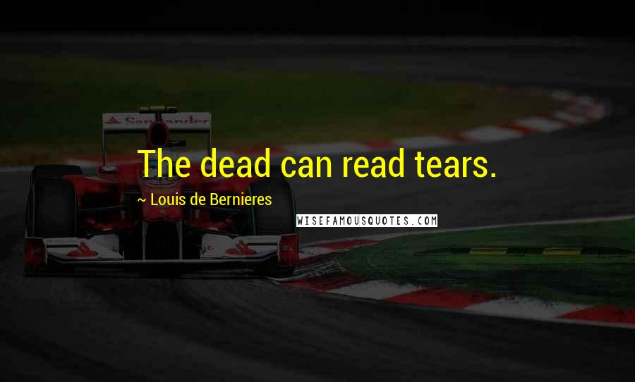 Louis De Bernieres quotes: The dead can read tears.