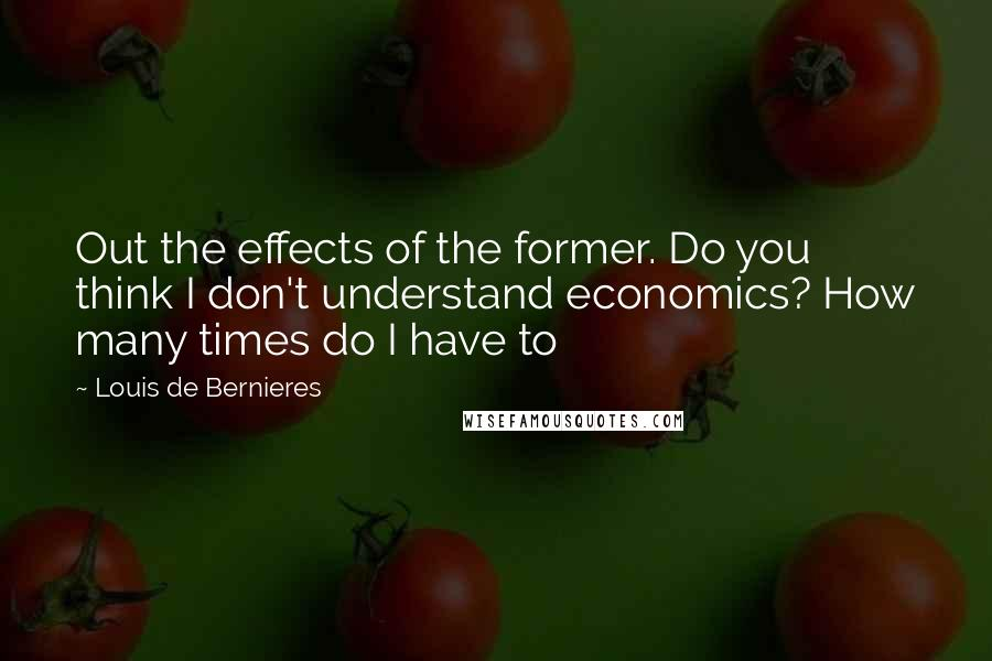 Louis De Bernieres quotes: Out the effects of the former. Do you think I don't understand economics? How many times do I have to