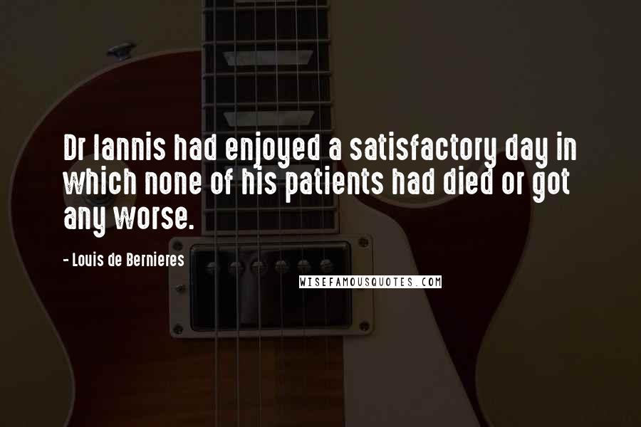 Louis De Bernieres quotes: Dr Iannis had enjoyed a satisfactory day in which none of his patients had died or got any worse.