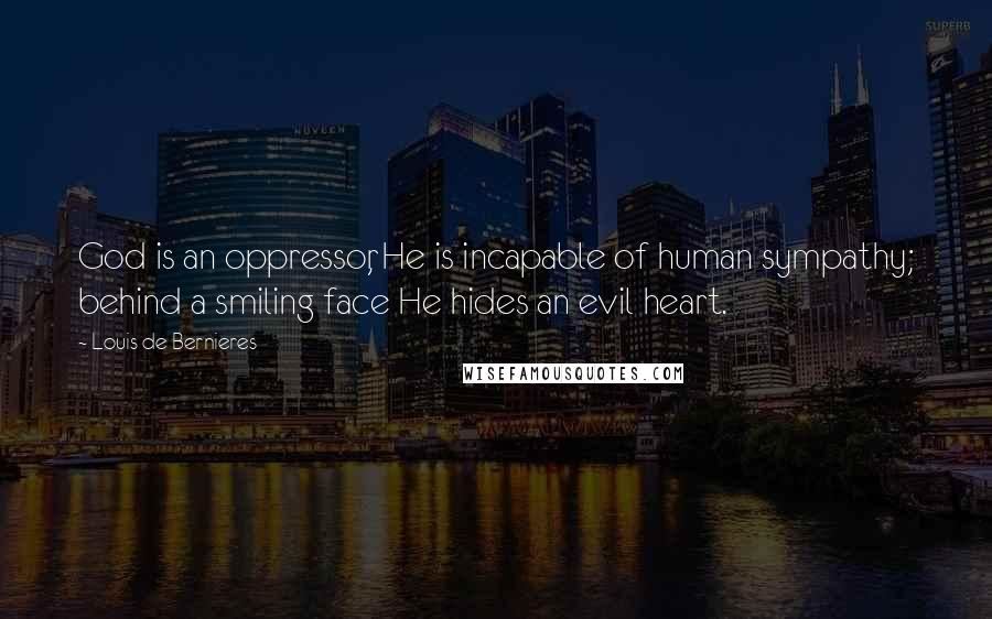 Louis De Bernieres quotes: God is an oppressor, He is incapable of human sympathy; behind a smiling face He hides an evil heart.