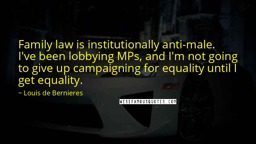 Louis De Bernieres quotes: Family law is institutionally anti-male. I've been lobbying MPs, and I'm not going to give up campaigning for equality until I get equality.