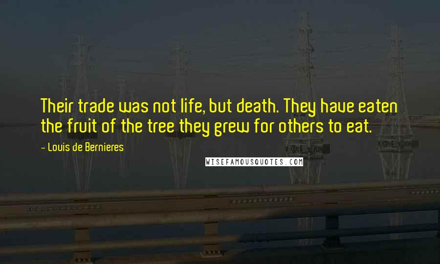 Louis De Bernieres quotes: Their trade was not life, but death. They have eaten the fruit of the tree they grew for others to eat.