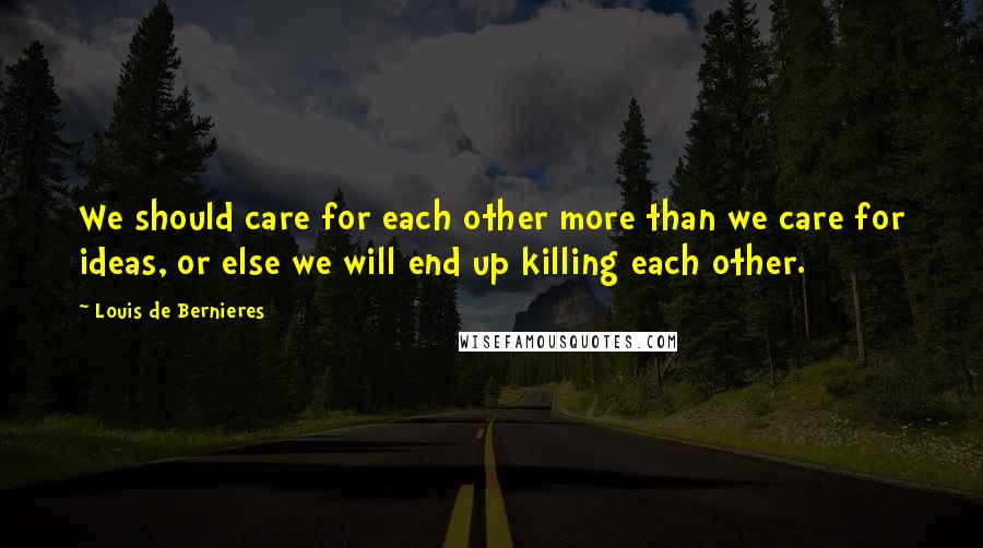 Louis De Bernieres quotes: We should care for each other more than we care for ideas, or else we will end up killing each other.