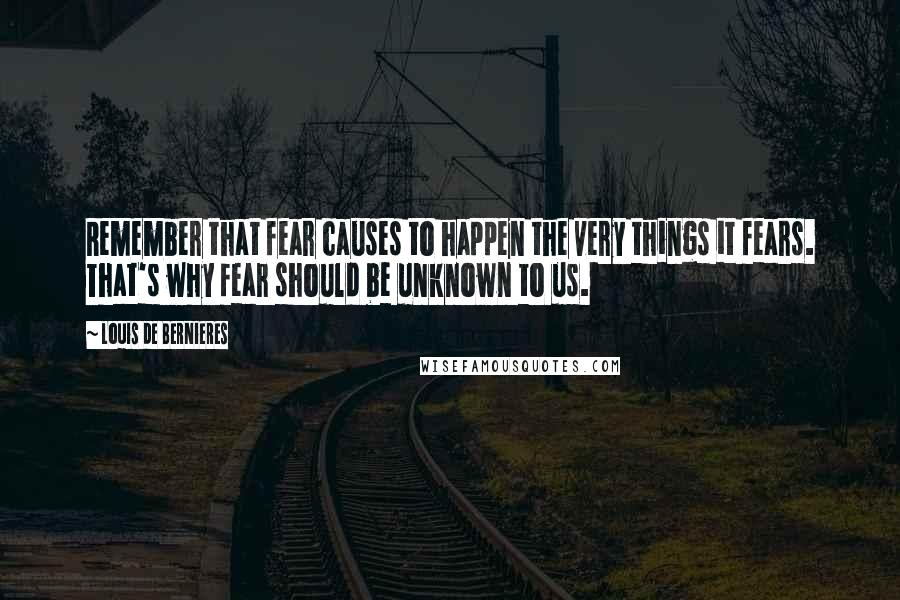 Louis De Bernieres quotes: Remember that fear causes to happen the very things it fears. That's why fear should be unknown to us.
