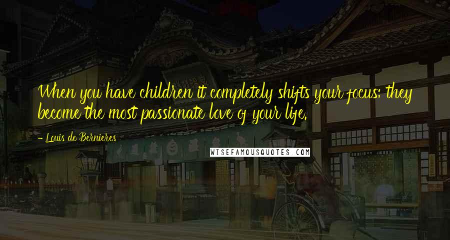 Louis De Bernieres quotes: When you have children it completely shifts your focus; they become the most passionate love of your life.