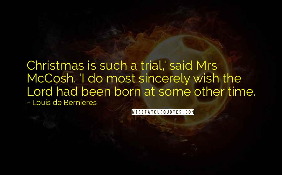 Louis De Bernieres quotes: Christmas is such a trial,' said Mrs McCosh. 'I do most sincerely wish the Lord had been born at some other time.
