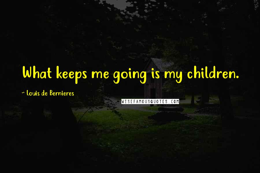 Louis De Bernieres quotes: What keeps me going is my children.